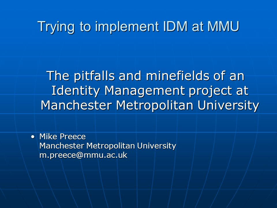Trying to implement IDM at MMU The pitfalls and minefields of an Identity Management project at Manchester Metropolitan University Mike Preece Manches