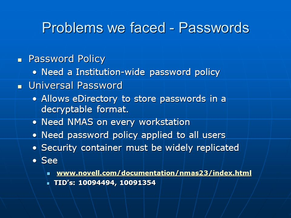 Problems we faced - Passwords Password Policy Password Policy Need a Institution-wide password policyNeed a Institution-wide password policy Universal