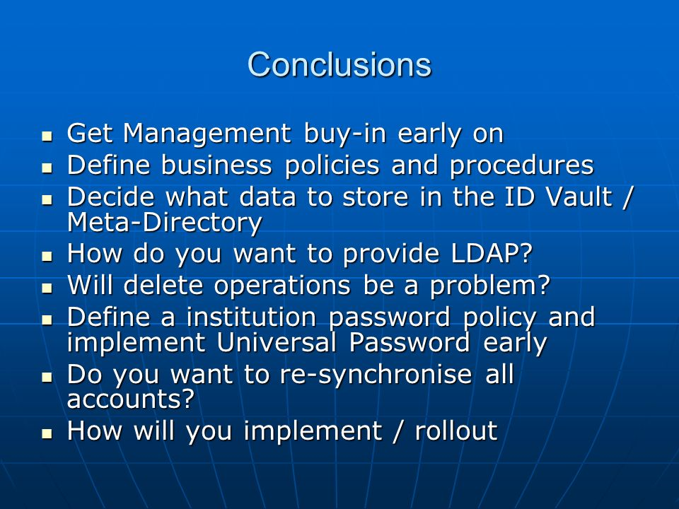 Conclusions Get Management buy-in early on Get Management buy-in early on Define business policies and procedures Define business policies and procedures Decide what data to store in the ID Vault / Meta-Directory Decide what data to store in the ID Vault / Meta-Directory How do you want to provide LDAP.