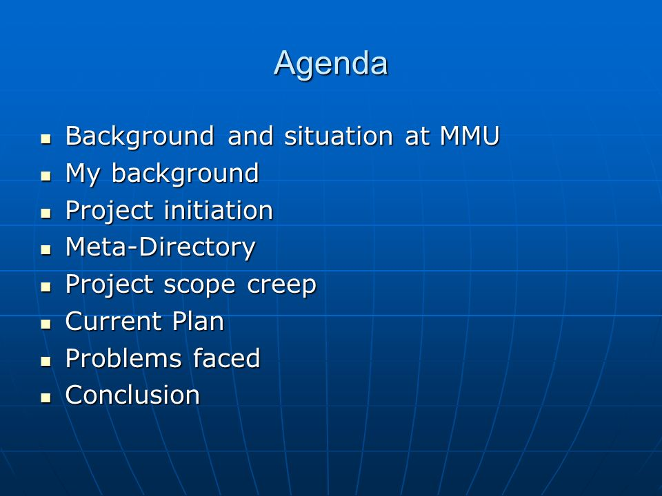Agenda Background and situation at MMU Background and situation at MMU My background My background Project initiation Project initiation Meta-Directory Meta-Directory Project scope creep Project scope creep Current Plan Current Plan Problems faced Problems faced Conclusion Conclusion