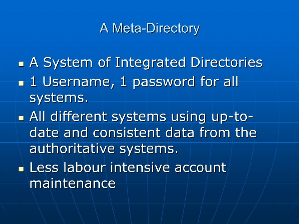 A Meta-Directory A System of Integrated Directories A System of Integrated Directories 1 Username, 1 password for all systems. 1 Username, 1 password