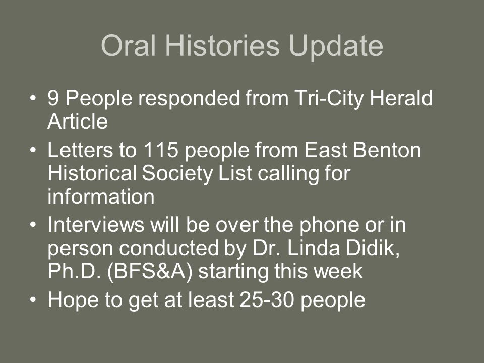 Oral Histories Update 9 People responded from Tri-City Herald Article Letters to 115 people from East Benton Historical Society List calling for information Interviews will be over the phone or in person conducted by Dr.