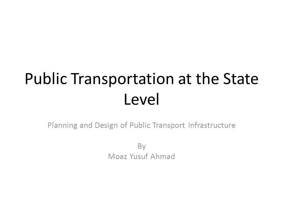 Public Transportation at the State Level Planning and Design of Public Transport Infrastructure By Moaz Yusuf Ahmad