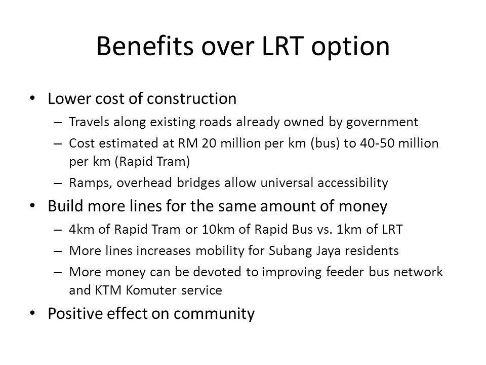 Benefits over LRT option Lower cost of construction – Travels along existing roads already owned by government – Cost estimated at RM 20 million per km (bus) to 40-50 million per km (Rapid Tram) – Ramps, overhead bridges allow universal accessibility Build more lines for the same amount of money – 4km of Rapid Tram or 10km of Rapid Bus vs.