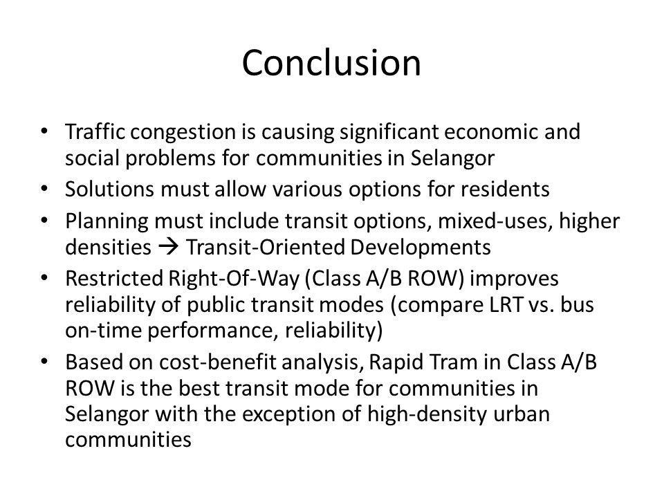 Conclusion Traffic congestion is causing significant economic and social problems for communities in Selangor Solutions must allow various options for residents Planning must include transit options, mixed-uses, higher densities Transit-Oriented Developments Restricted Right-Of-Way (Class A/B ROW) improves reliability of public transit modes (compare LRT vs.