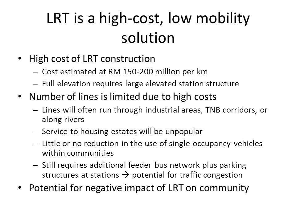 LRT is a high-cost, low mobility solution High cost of LRT construction – Cost estimated at RM 150-200 million per km – Full elevation requires large elevated station structure Number of lines is limited due to high costs – Lines will often run through industrial areas, TNB corridors, or along rivers – Service to housing estates will be unpopular – Little or no reduction in the use of single-occupancy vehicles within communities – Still requires additional feeder bus network plus parking structures at stations potential for traffic congestion Potential for negative impact of LRT on community