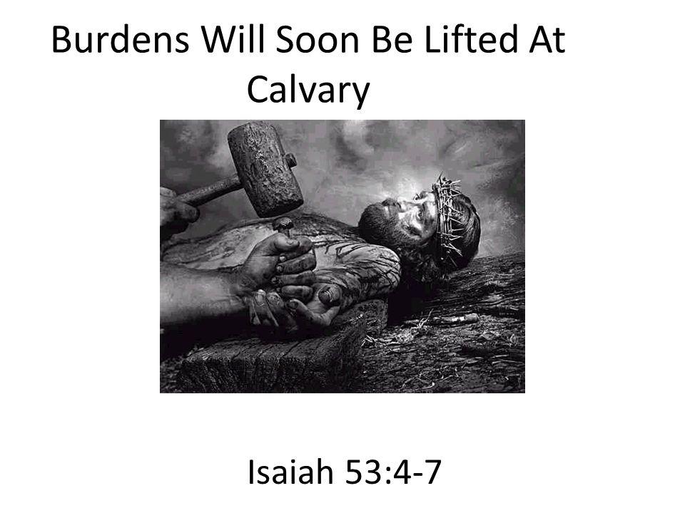 Burdens Will Soon Be Lifted At Calvary Isaiah 53:4-7