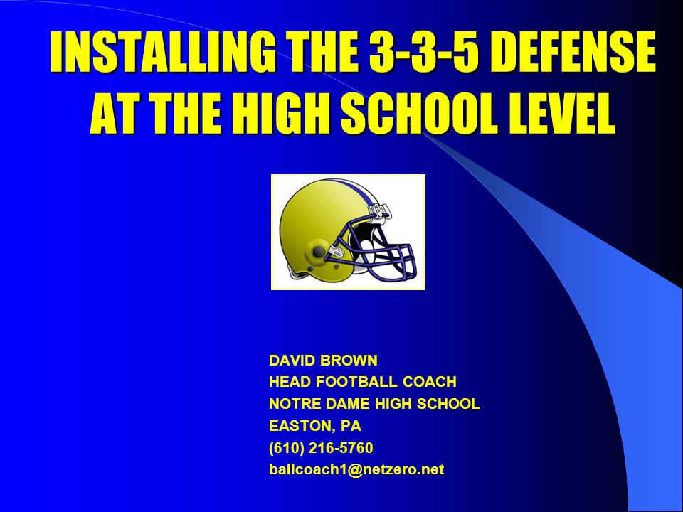 INSTALLING THE 3-3-5 DEFENSE AT THE HIGH SCHOOL LEVEL DAVID BROWN HEAD FOOTBALL COACH NOTRE DAME HIGH SCHOOL EASTON, PA (610) 216-5760 ballcoach1@netzero.net