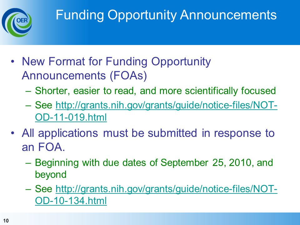 10 Funding Opportunity Announcements New Format for Funding Opportunity Announcements (FOAs) –Shorter, easier to read, and more scientifically focused –See http://grants.nih.gov/grants/guide/notice-files/NOT- OD-11-019.htmlhttp://grants.nih.gov/grants/guide/notice-files/NOT- OD-11-019.html All applications must be submitted in response to an FOA.
