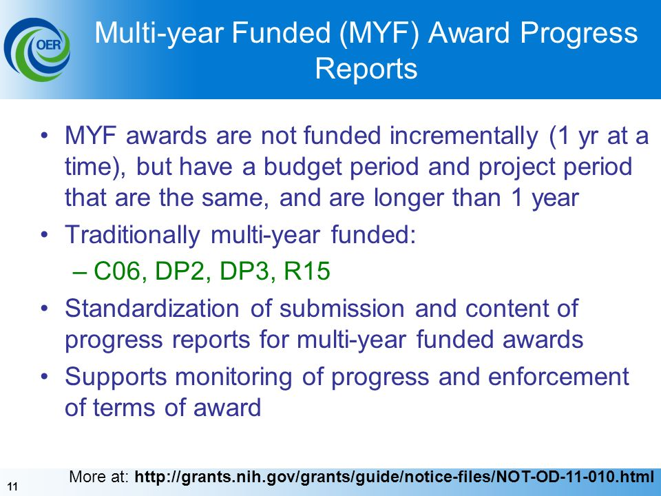 11 Multi-year Funded (MYF) Award Progress Reports MYF awards are not funded incrementally (1 yr at a time), but have a budget period and project period that are the same, and are longer than 1 year Traditionally multi-year funded: –C06, DP2, DP3, R15 Standardization of submission and content of progress reports for multi-year funded awards Supports monitoring of progress and enforcement of terms of award More at: http://grants.nih.gov/grants/guide/notice-files/NOT-OD-11-010.html