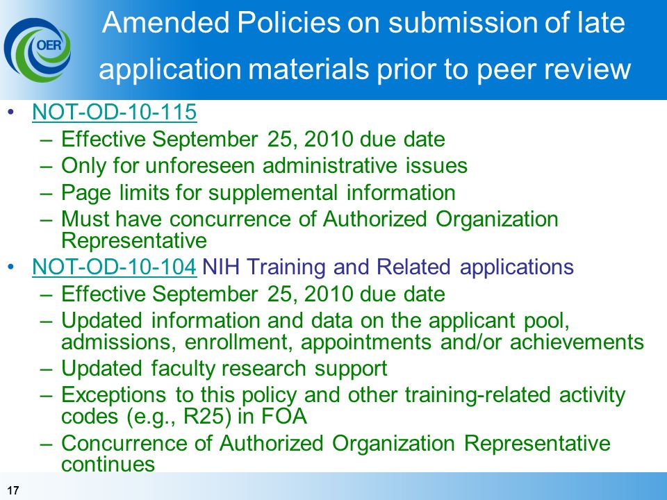 17 Amended Policies on submission of late application materials prior to peer review NOT-OD-10-115 –Effective September 25, 2010 due date –Only for unforeseen administrative issues –Page limits for supplemental information –Must have concurrence of Authorized Organization Representative NOT-OD-10-104 NIH Training and Related applicationsNOT-OD-10-104 –Effective September 25, 2010 due date –Updated information and data on the applicant pool, admissions, enrollment, appointments and/or achievements –Updated faculty research support –Exceptions to this policy and other training-related activity codes (e.g., R25) in FOA –Concurrence of Authorized Organization Representative continues