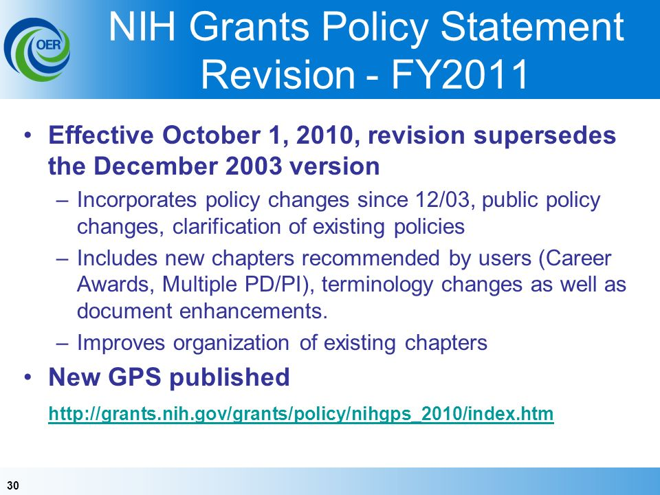 30 NIH Grants Policy Statement Revision - FY2011 Effective October 1, 2010, revision supersedes the December 2003 version –Incorporates policy changes since 12/03, public policy changes, clarification of existing policies –Includes new chapters recommended by users (Career Awards, Multiple PD/PI), terminology changes as well as document enhancements.