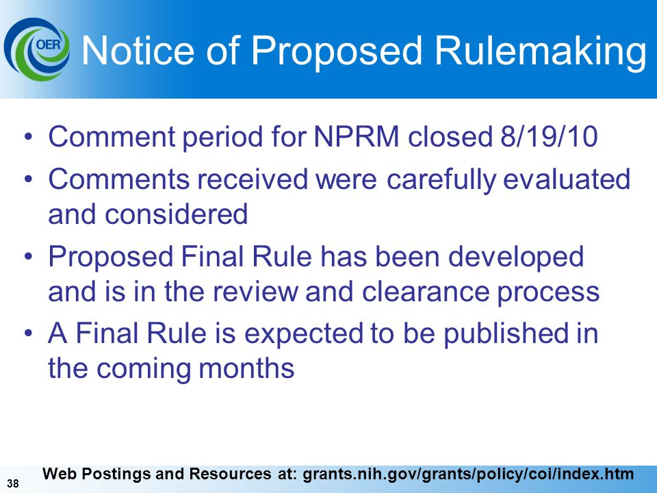 38 Notice of Proposed Rulemaking Comment period for NPRM closed 8/19/10 Comments received were carefully evaluated and considered Proposed Final Rule has been developed and is in the review and clearance process A Final Rule is expected to be published in the coming months Web Postings and Resources at: grants.nih.gov/grants/policy/coi/index.htm
