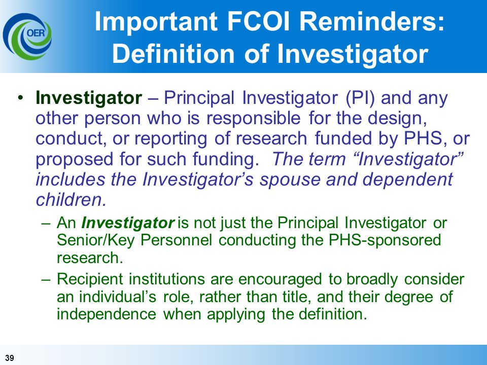 39 Important FCOI Reminders: Definition of Investigator Investigator – Principal Investigator (PI) and any other person who is responsible for the design, conduct, or reporting of research funded by PHS, or proposed for such funding.