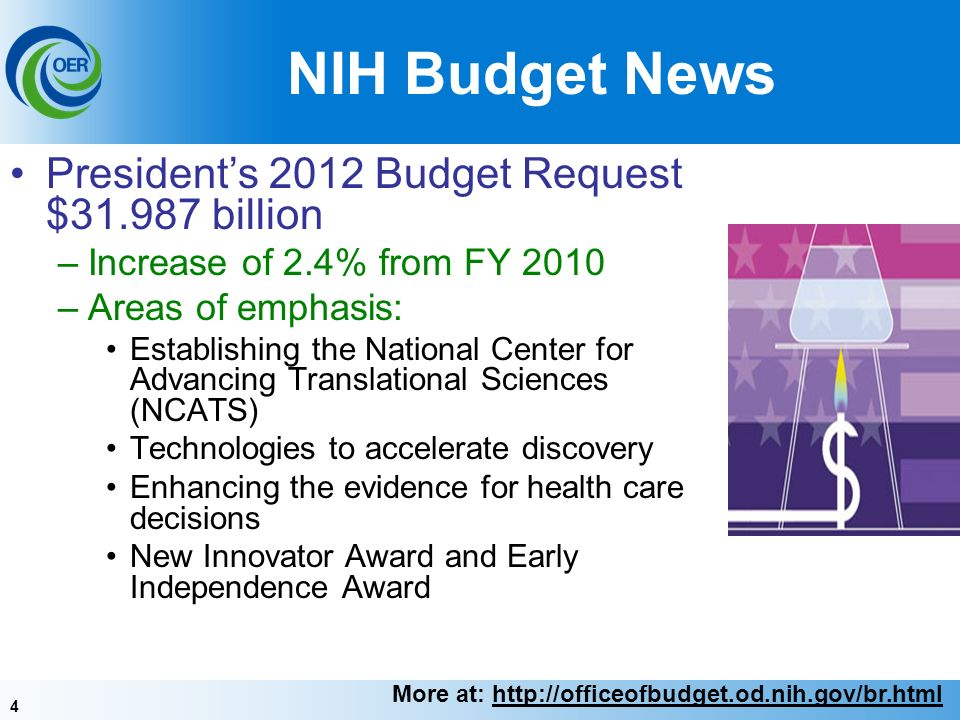 4 NIH Budget News Presidents 2012 Budget Request $31.987 billion –Increase of 2.4% from FY 2010 –Areas of emphasis: Establishing the National Center for Advancing Translational Sciences (NCATS) Technologies to accelerate discovery Enhancing the evidence for health care decisions New Innovator Award and Early Independence Award More at: http://officeofbudget.od.nih.gov/br.html