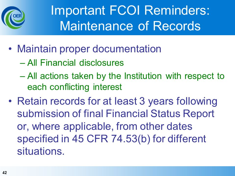 42 Important FCOI Reminders: Maintenance of Records Maintain proper documentation –All Financial disclosures –All actions taken by the Institution with respect to each conflicting interest Retain records for at least 3 years following submission of final Financial Status Report or, where applicable, from other dates specified in 45 CFR 74.53(b) for different situations.