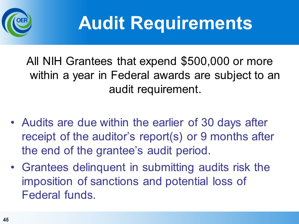 45 Audit Requirements All NIH Grantees that expend $500,000 or more within a year in Federal awards are subject to an audit requirement.