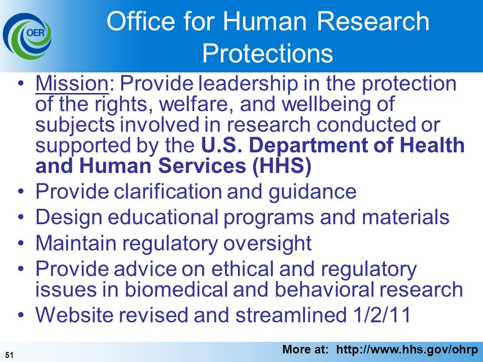 51 Office for Human Research Protections Mission: Provide leadership in the protection of the rights, welfare, and wellbeing of subjects involved in research conducted or supported by the U.S.