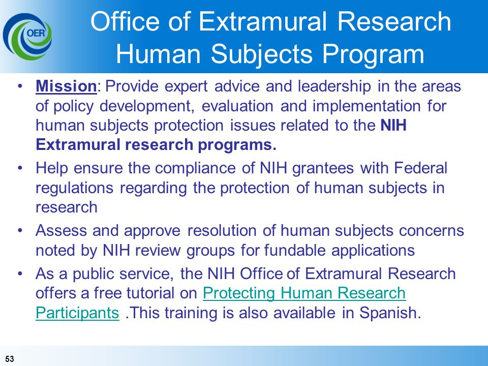 53 Office of Extramural Research Human Subjects Program Mission: Provide expert advice and leadership in the areas of policy development, evaluation and implementation for human subjects protection issues related to the NIH Extramural research programs.