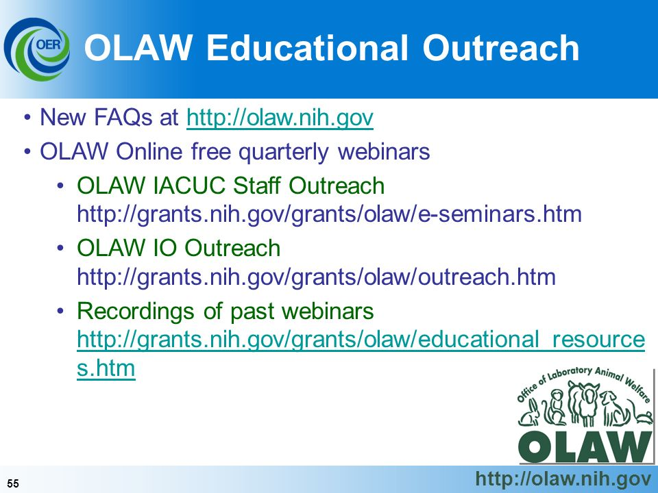 55 New FAQs at http://olaw.nih.govhttp://olaw.nih.gov OLAW Online free quarterly webinars OLAW IACUC Staff Outreach http://grants.nih.gov/grants/olaw/e-seminars.htm OLAW IO Outreach http://grants.nih.gov/grants/olaw/outreach.htm Recordings of past webinars http://grants.nih.gov/grants/olaw/educational_resource s.htm http://grants.nih.gov/grants/olaw/educational_resource s.htm OLAW Educational Outreach http://olaw.nih.gov