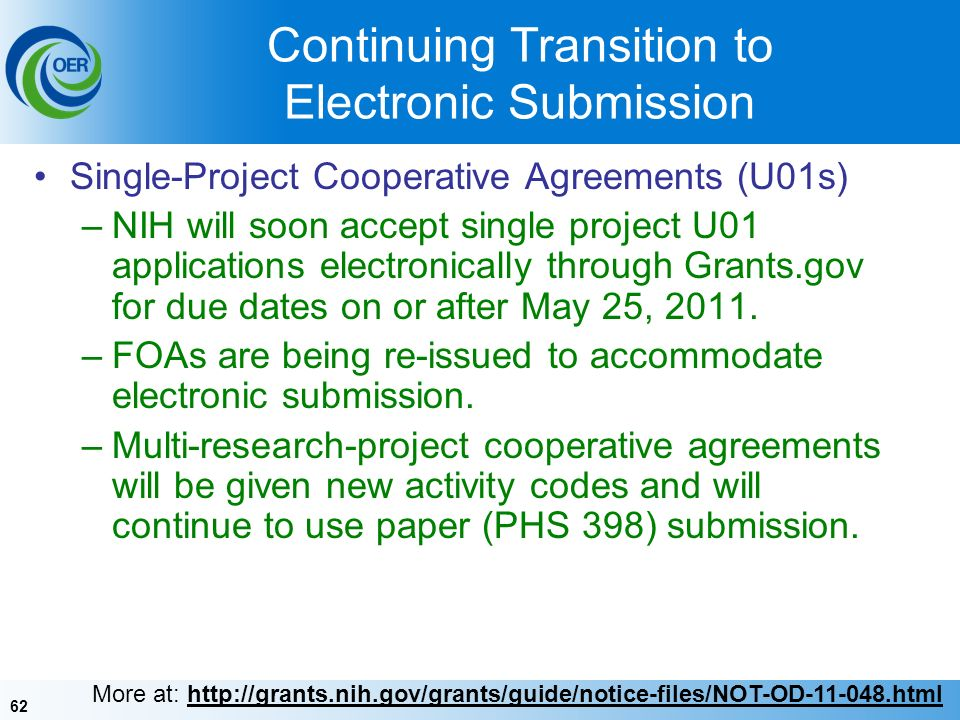 62 Continuing Transition to Electronic Submission Single-Project Cooperative Agreements (U01s) –NIH will soon accept single project U01 applications electronically through Grants.gov for due dates on or after May 25, 2011.