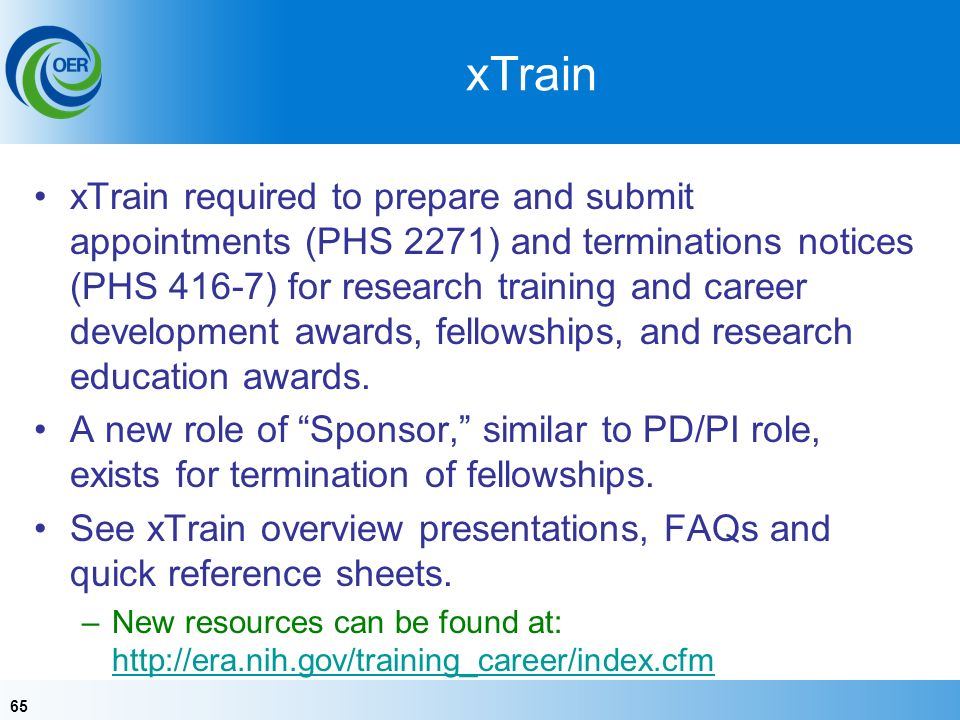 65 xTrain xTrain required to prepare and submit appointments (PHS 2271) and terminations notices (PHS 416-7) for research training and career development awards, fellowships, and research education awards.