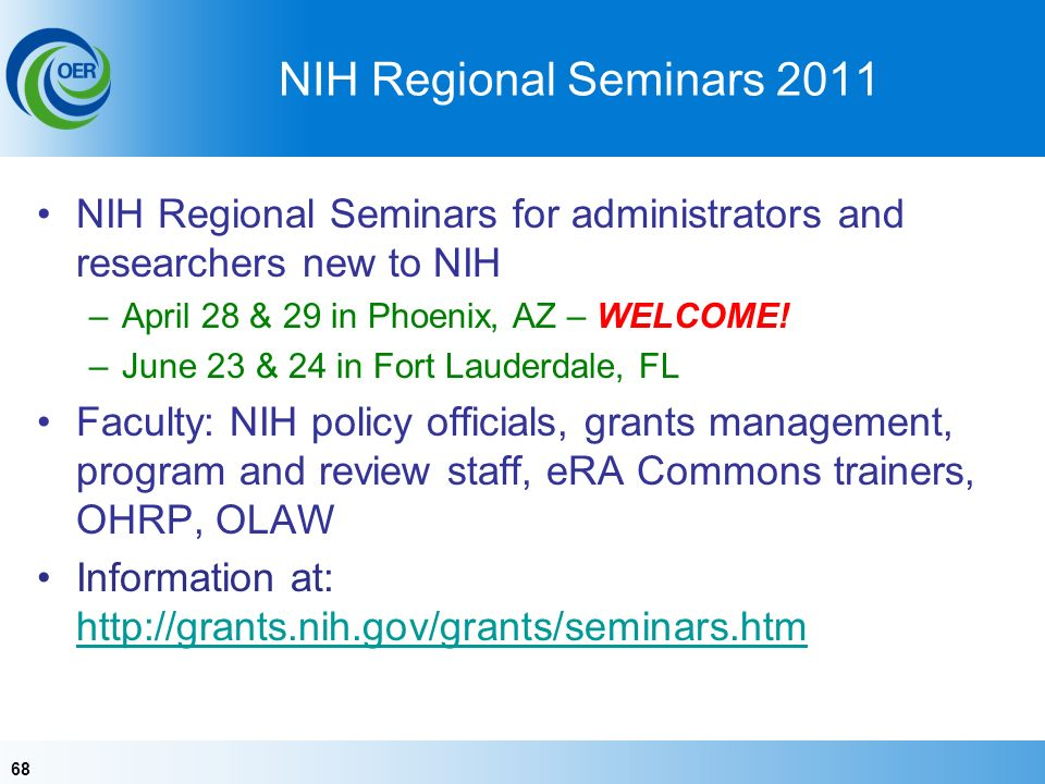 68 NIH Regional Seminars 2011 NIH Regional Seminars for administrators and researchers new to NIH –April 28 & 29 in Phoenix, AZ – WELCOME.