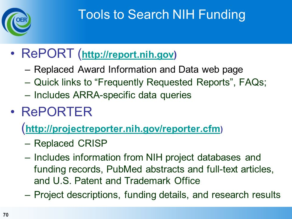 70 Tools to Search NIH Funding RePORT ( http://report.nih.gov) http://report.nih.gov –Replaced Award Information and Data web page –Quick links to Frequently Requested Reports, FAQs; –Includes ARRA-specific data queries RePORTER ( http://projectreporter.nih.gov/reporter.cfm ) http://projectreporter.nih.gov/reporter.cfm –Replaced CRISP –Includes information from NIH project databases and funding records, PubMed abstracts and full-text articles, and U.S.
