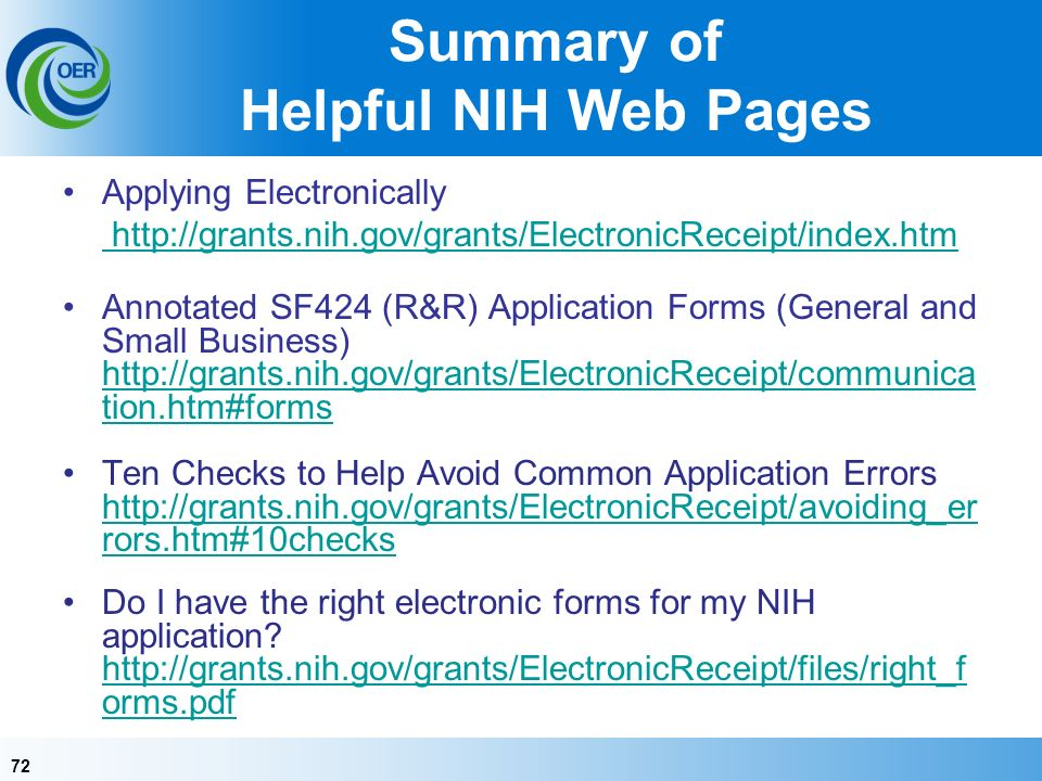 72 Summary of Helpful NIH Web Pages Applying Electronically http://grants.nih.gov/grants/ElectronicReceipt/index.htm Annotated SF424 (R&R) Application Forms (General and Small Business) http://grants.nih.gov/grants/ElectronicReceipt/communica tion.htm#forms http://grants.nih.gov/grants/ElectronicReceipt/communica tion.htm#forms Ten Checks to Help Avoid Common Application Errors http://grants.nih.gov/grants/ElectronicReceipt/avoiding_er rors.htm#10checks http://grants.nih.gov/grants/ElectronicReceipt/avoiding_er rors.htm#10checks Do I have the right electronic forms for my NIH application.