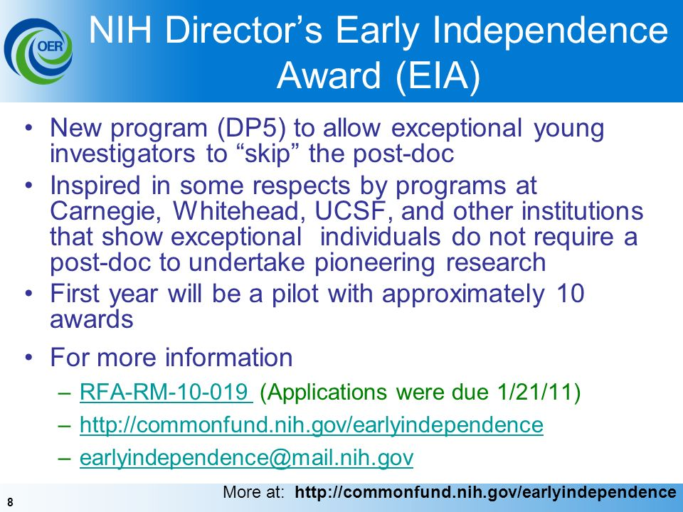 8 NIH Directors Early Independence Award (EIA) New program (DP5) to allow exceptional young investigators to skip the post-doc Inspired in some respects by programs at Carnegie, Whitehead, UCSF, and other institutions that show exceptional individuals do not require a post-doc to undertake pioneering research First year will be a pilot with approximately 10 awards For more information –RFA-RM-10-019 (Applications were due 1/21/11)RFA-RM-10-019 –http://commonfund.nih.gov/earlyindependencehttp://commonfund.nih.gov/earlyindependence –earlyindependence@mail.nih.govearlyindependence@mail.nih.gov More at: http://commonfund.nih.gov/earlyindependence