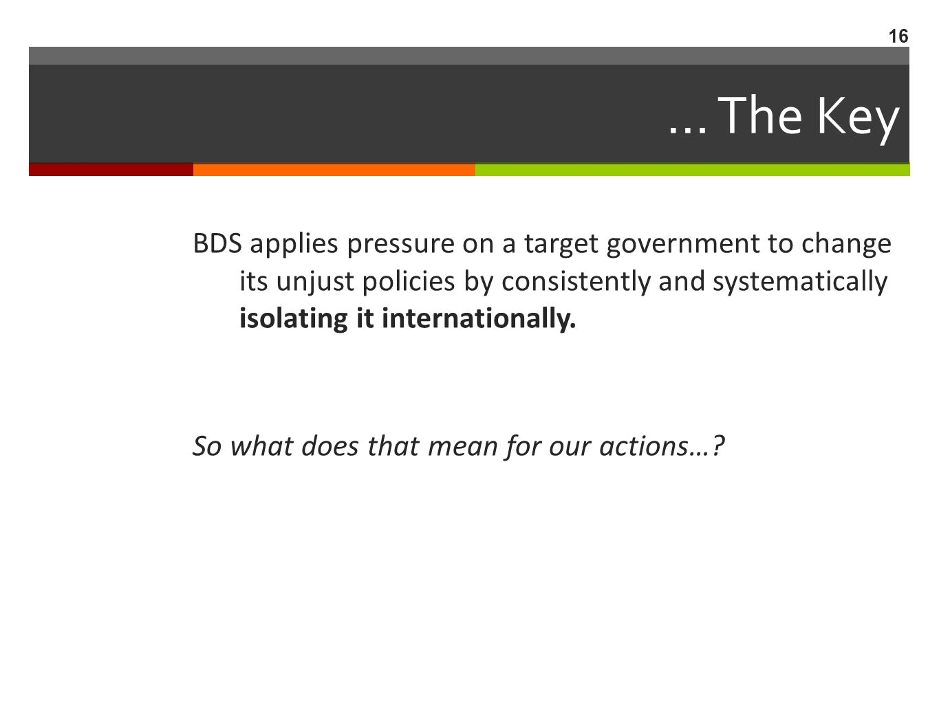 … The Key BDS applies pressure on a target government to change its unjust policies by consistently and systematically isolating it internationally.