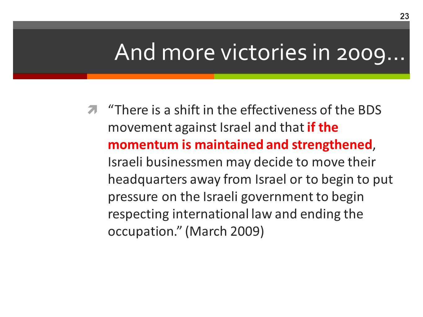 And more victories in 2009… There is a shift in the effectiveness of the BDS movement against Israel and that if the momentum is maintained and strengthened, Israeli businessmen may decide to move their headquarters away from Israel or to begin to put pressure on the Israeli government to begin respecting international law and ending the occupation.