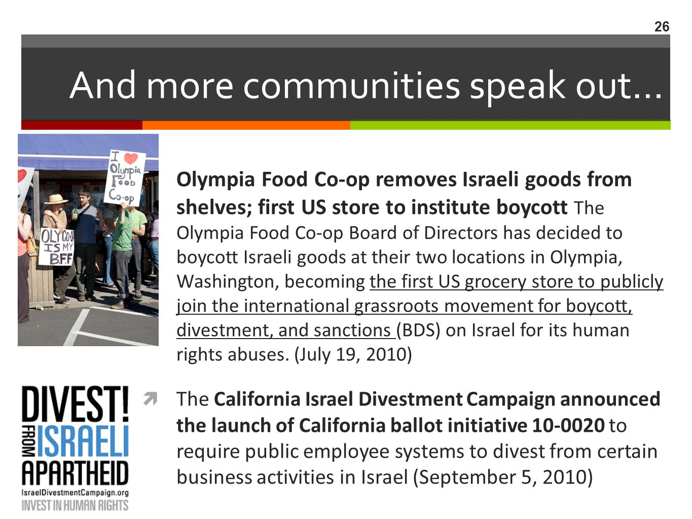 And more communities speak out… Olympia Food Co-op removes Israeli goods from shelves; first US store to institute boycott The Olympia Food Co-op Board of Directors has decided to boycott Israeli goods at their two locations in Olympia, Washington, becoming the first US grocery store to publicly join the international grassroots movement for boycott, divestment, and sanctions (BDS) on Israel for its human rights abuses.