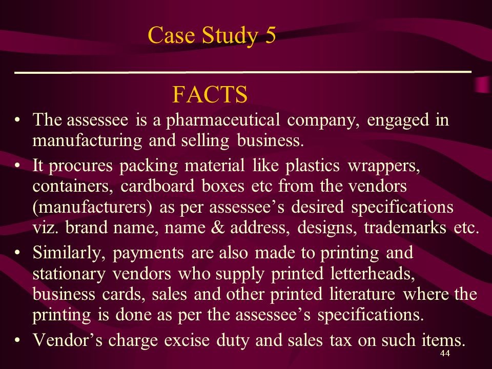 43 Case Study 4 CASE LAW CIT v. Industrial Engineering Projects Pvt. Ltd., 202 ITR 1014 (Del.) CIT v. Dunlop Rubber Co. Ltd, 142 ITR 493 (Cal.) Raymon