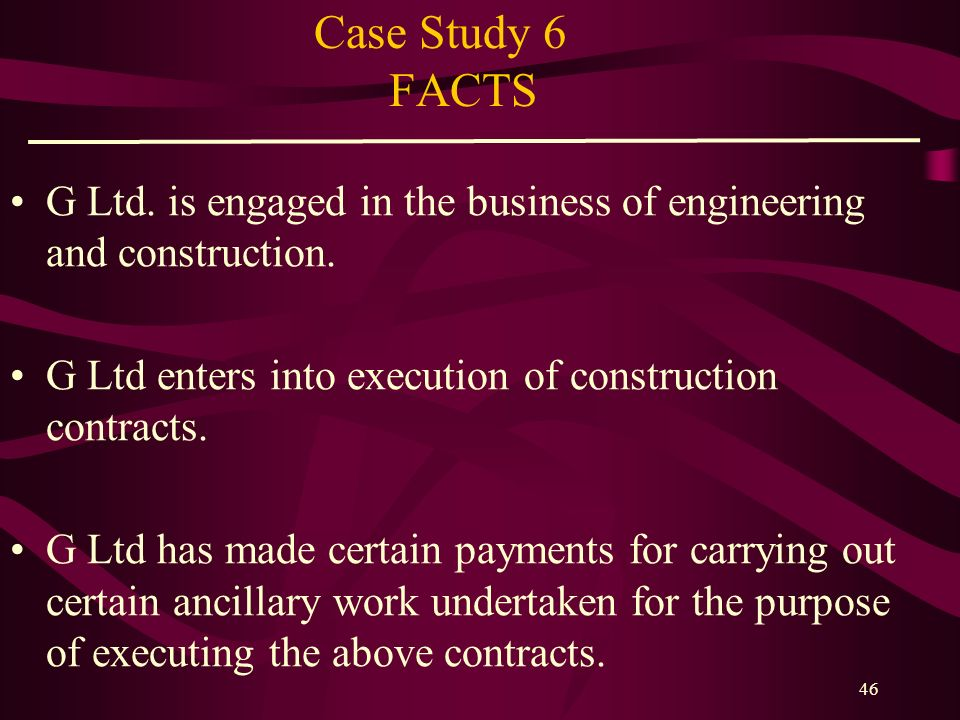 45 Case Study 5 ISSUES Whether TDS is required to be deducted under section 194C for payments made as printing charges? CASE LAWS BDA Ltd. v. ITO (TDS