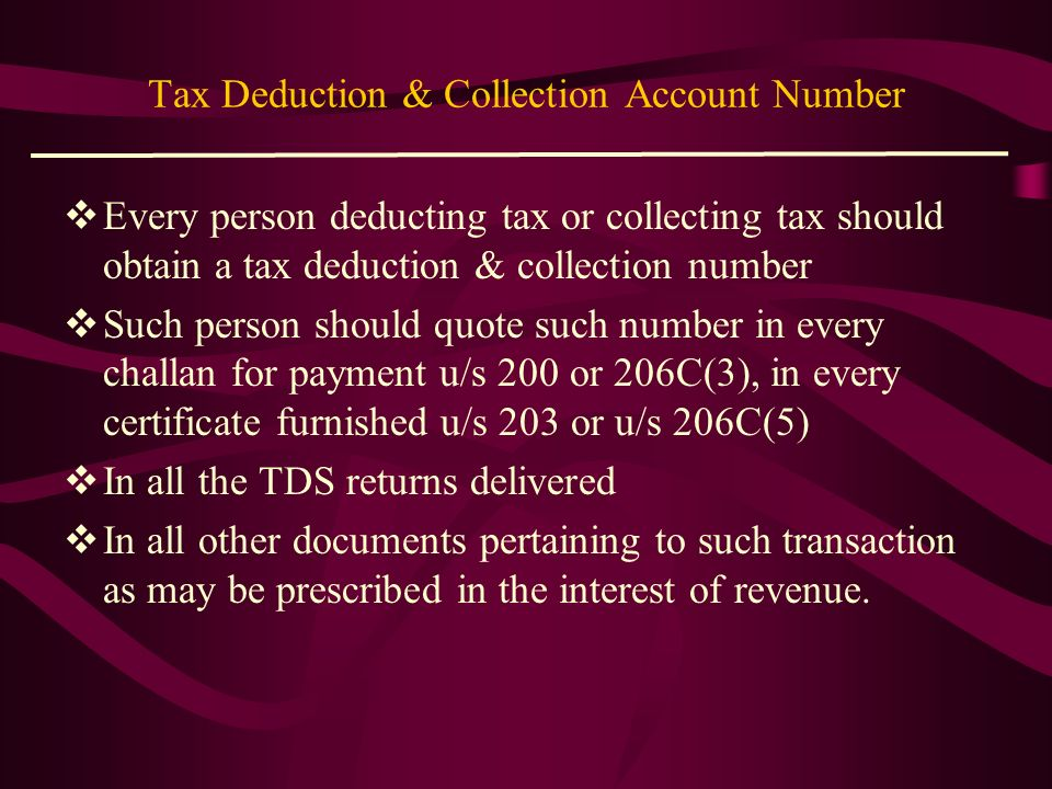 TAN Every deductor is required to obtain a unique identification number called TAN (Tax Deduction Account Number) which is a ten digit alpha numeric n