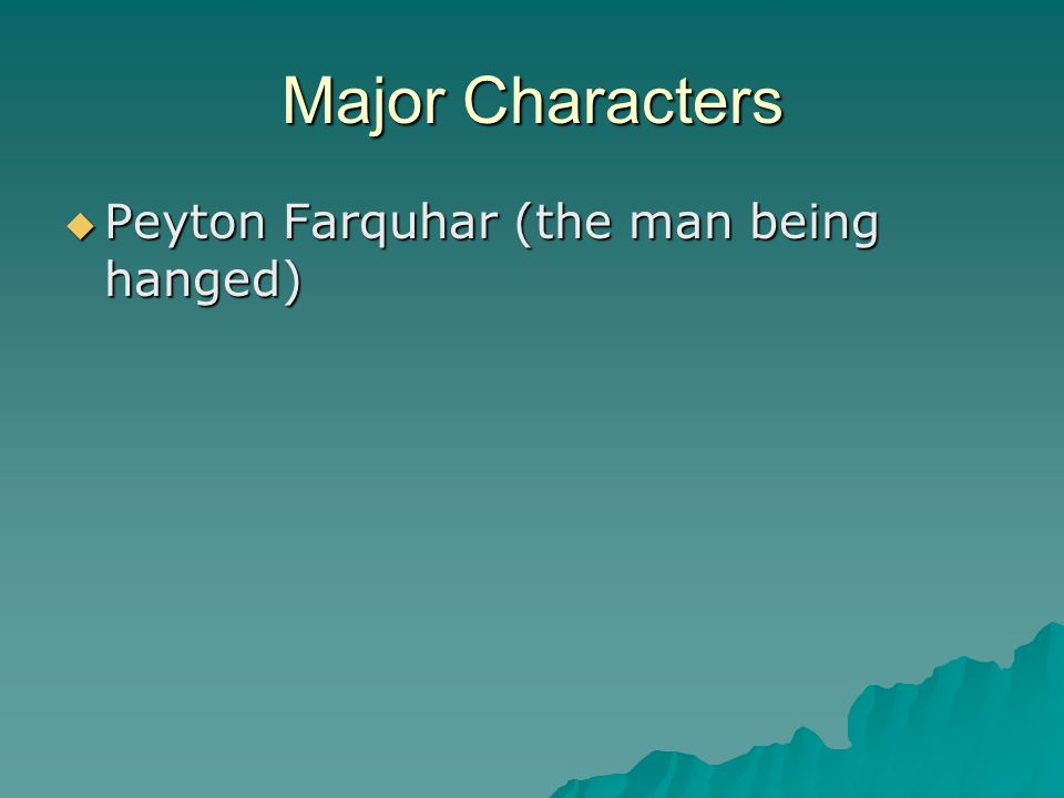 Major Characters Peyton Farquhar (the man being hanged) Peyton Farquhar (the man being hanged)