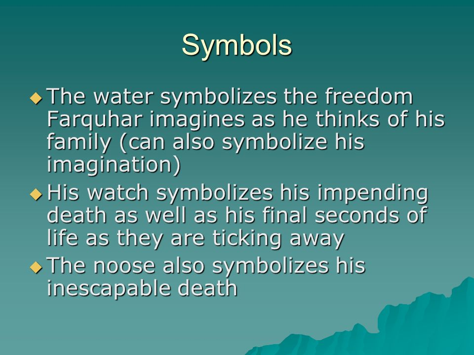 Symbols The water symbolizes the freedom Farquhar imagines as he thinks of his family (can also symbolize his imagination) The water symbolizes the fr