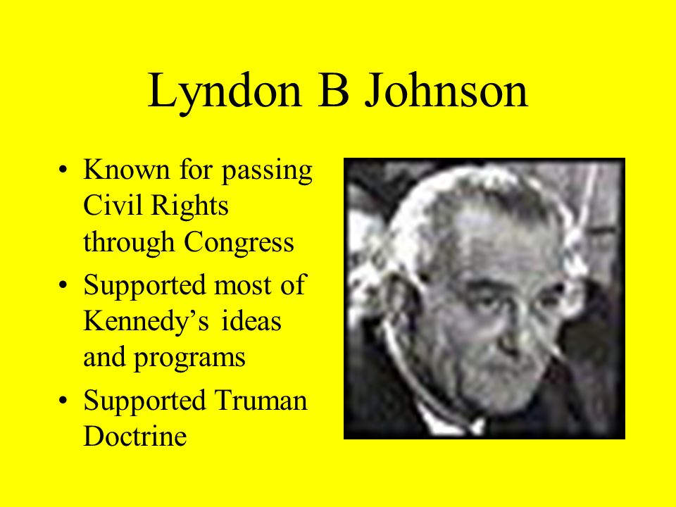 Lyndon B Johnson Known for passing Civil Rights through Congress Supported most of Kennedys ideas and programs Supported Truman Doctrine