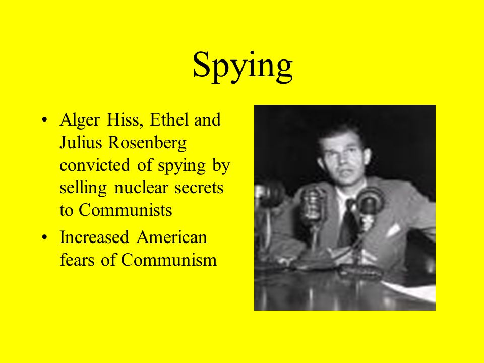 Spying Alger Hiss, Ethel and Julius Rosenberg convicted of spying by selling nuclear secrets to Communists Increased American fears of Communism