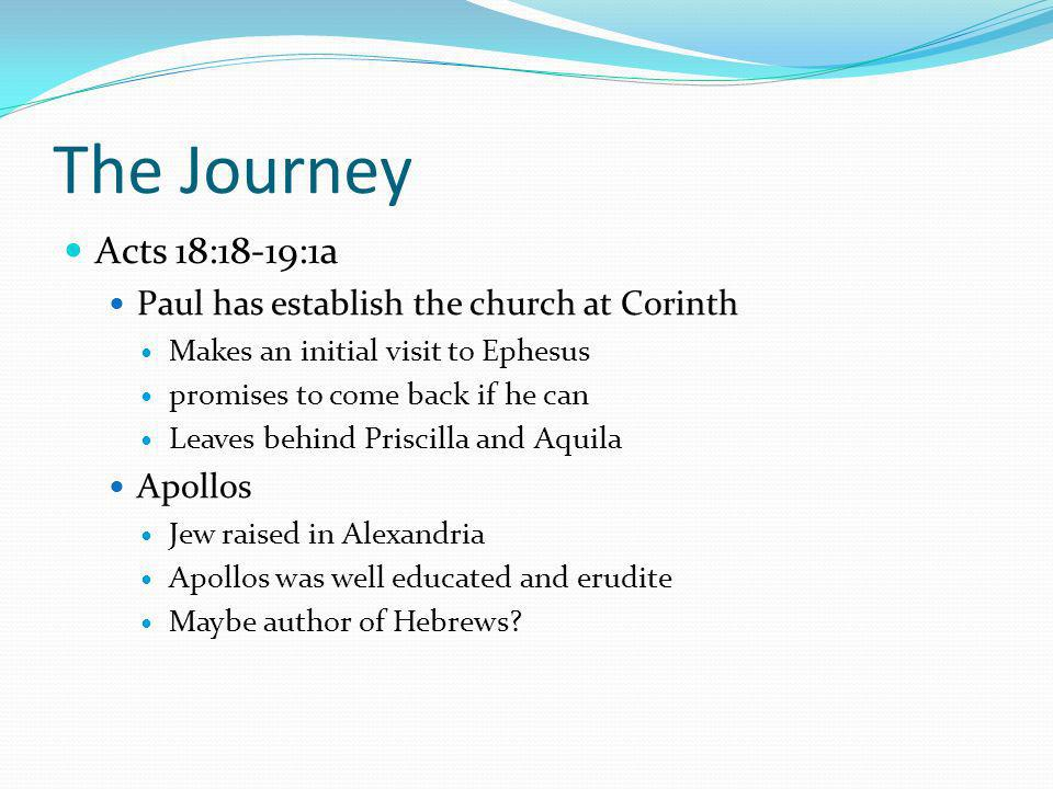 The Journey Acts 18:18-19:1a Paul has establish the church at Corinth Makes an initial visit to Ephesus promises to come back if he can Leaves behind Priscilla and Aquila Apollos Jew raised in Alexandria Apollos was well educated and erudite Maybe author of Hebrews