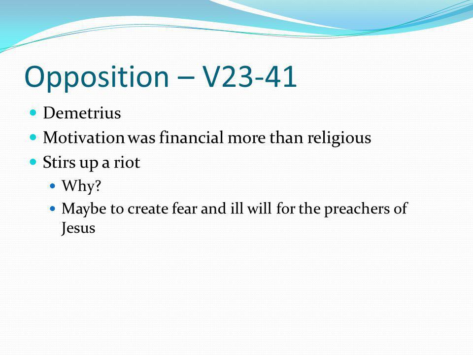 Opposition – V23-41 Demetrius Motivation was financial more than religious Stirs up a riot Why.