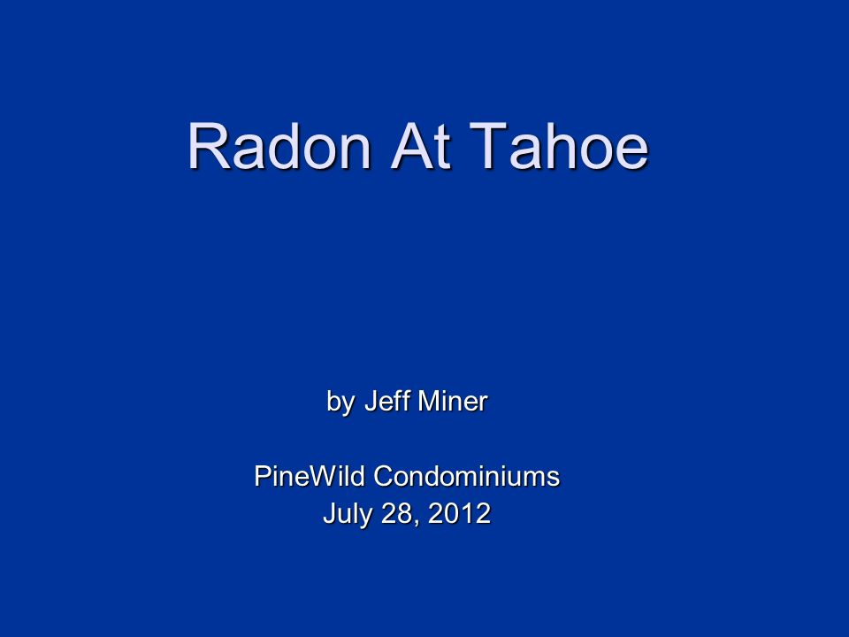Radon at Lake Tahoe Intro Intro Physics Physics Health Health Test Test Mitigate Mitigate Questions Questions An Overview