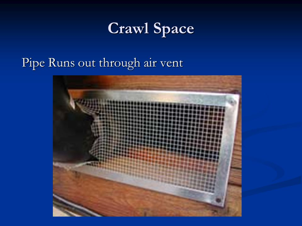 Crawl Space Pipe Runs out through air vent Pipe Runs out through air vent
