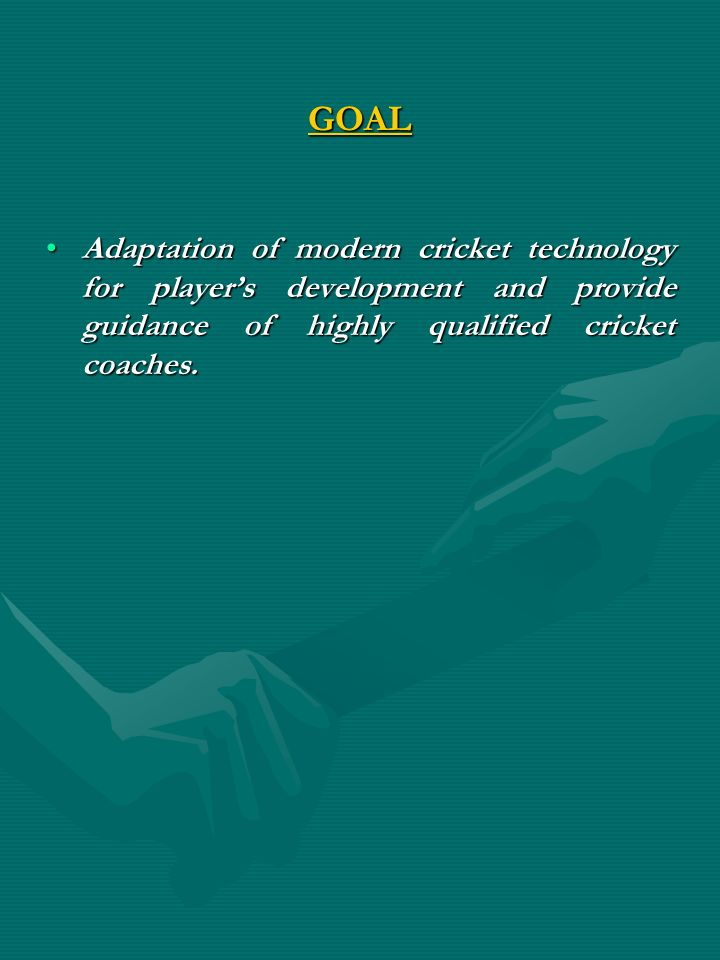 GOAL Adaptation of modern cricket technology for players development and provide guidance of highly qualified cricket coaches.Adaptation of modern cri