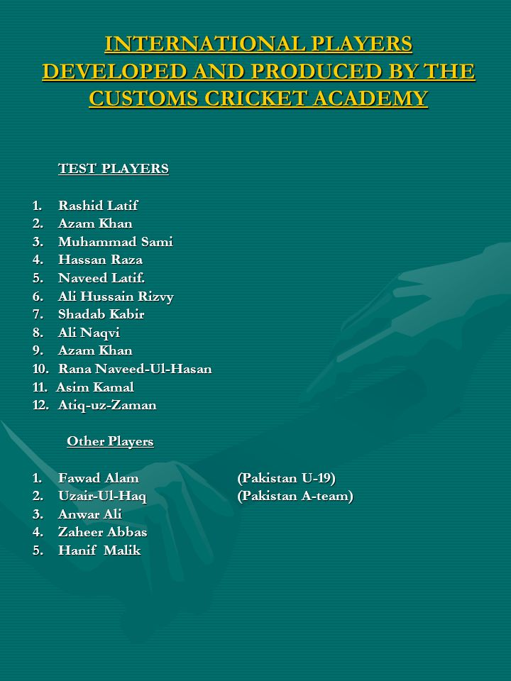 INTERNATIONAL PLAYERS DEVELOPED AND PRODUCED BY THE CUSTOMS CRICKET ACADEMY TEST PLAYERS 1.Rashid Latif 2.Azam Khan 3. Muhammad Sami 4.Hassan Raza 5.N