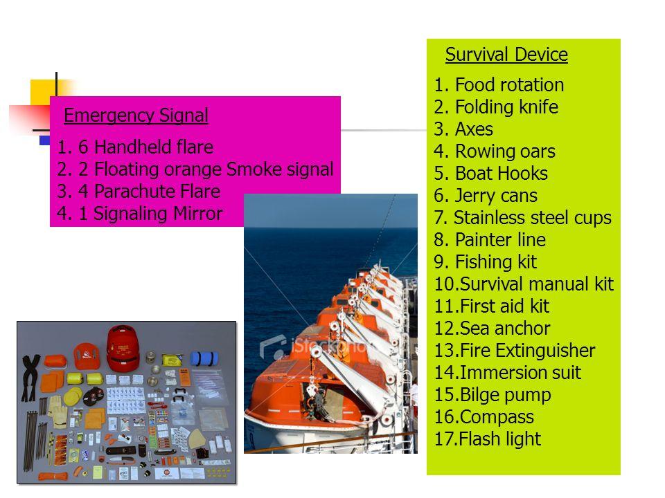 Emergency Signal 1. 6 Handheld flare 2. 2 Floating orange Smoke signal 3. 4 Parachute Flare 4. 1 Signaling Mirror Survival Device 1. Food rotation 2.
