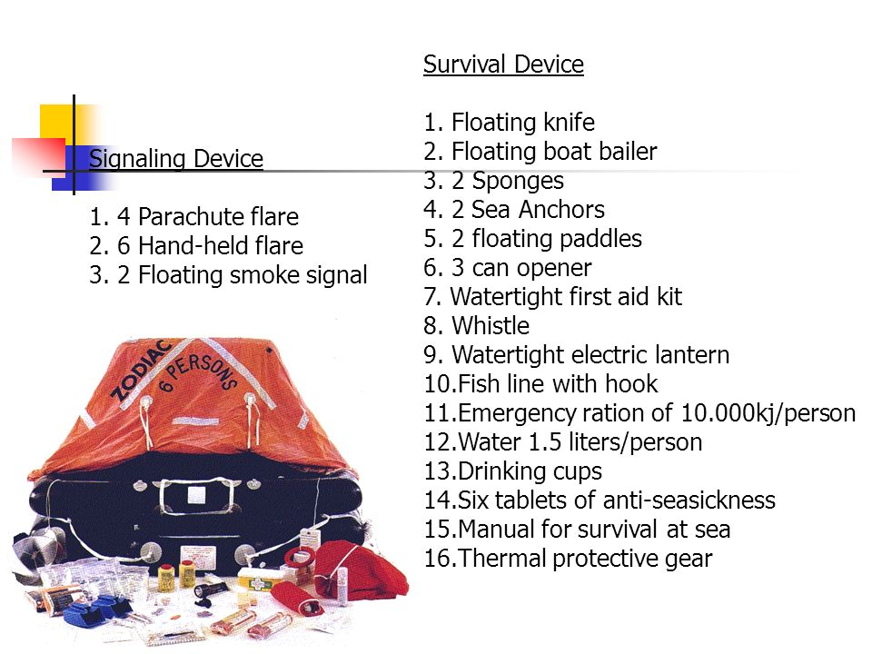 Signaling Device 1. 4 Parachute flare 2. 6 Hand-held flare 3. 2 Floating smoke signal Survival Device 1. Floating knife 2. Floating boat bailer 3. 2 S