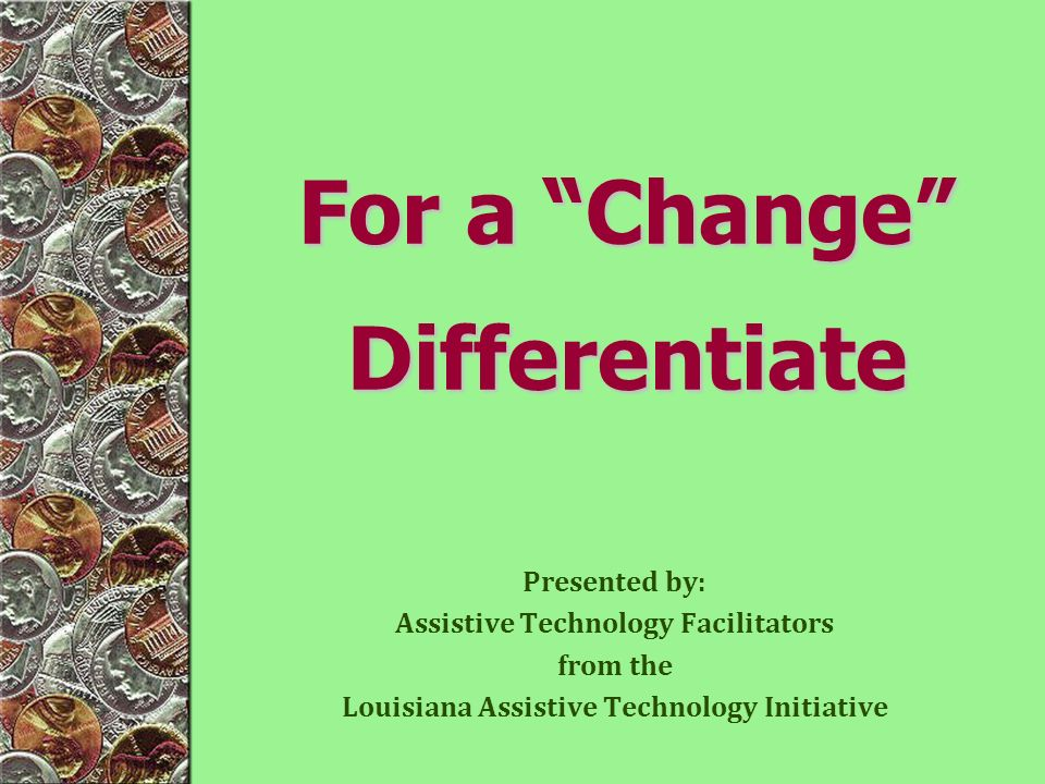 Presented by: Assistive Technology Facilitators from the Louisiana Assistive Technology Initiative For a Change Differentiate