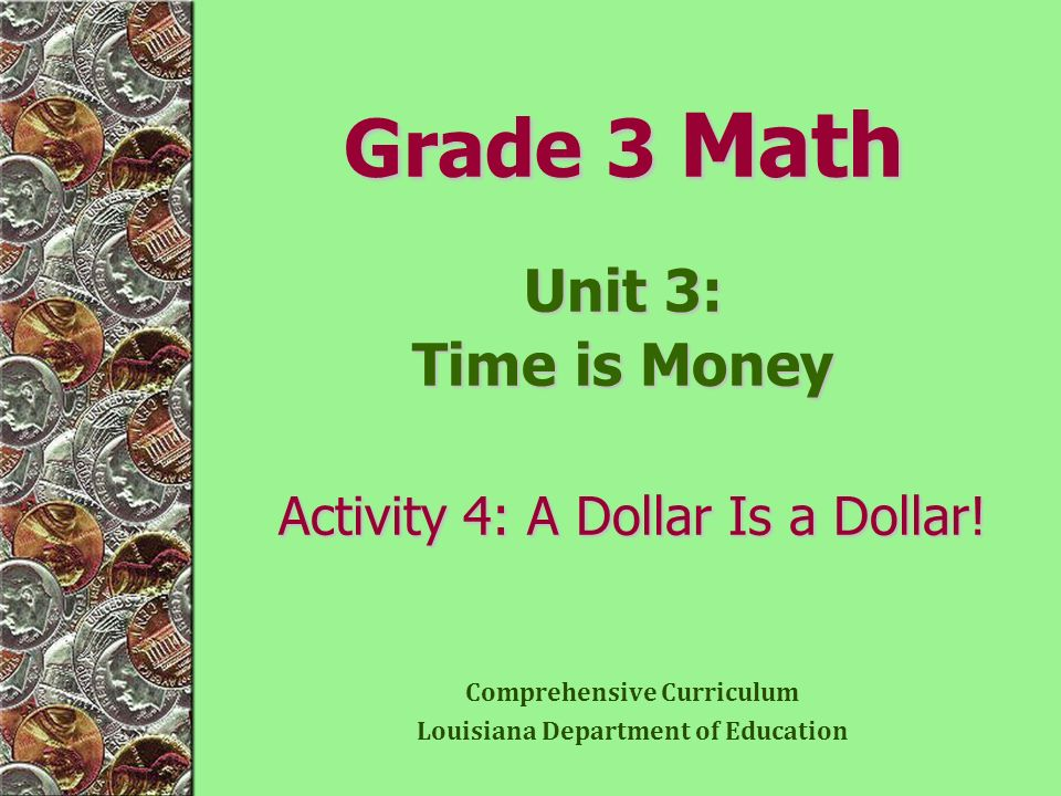 Grade 3 Math Unit 3: Time is Money Activity 4: A Dollar Is a Dollar! Comprehensive Curriculum Louisiana Department of Education